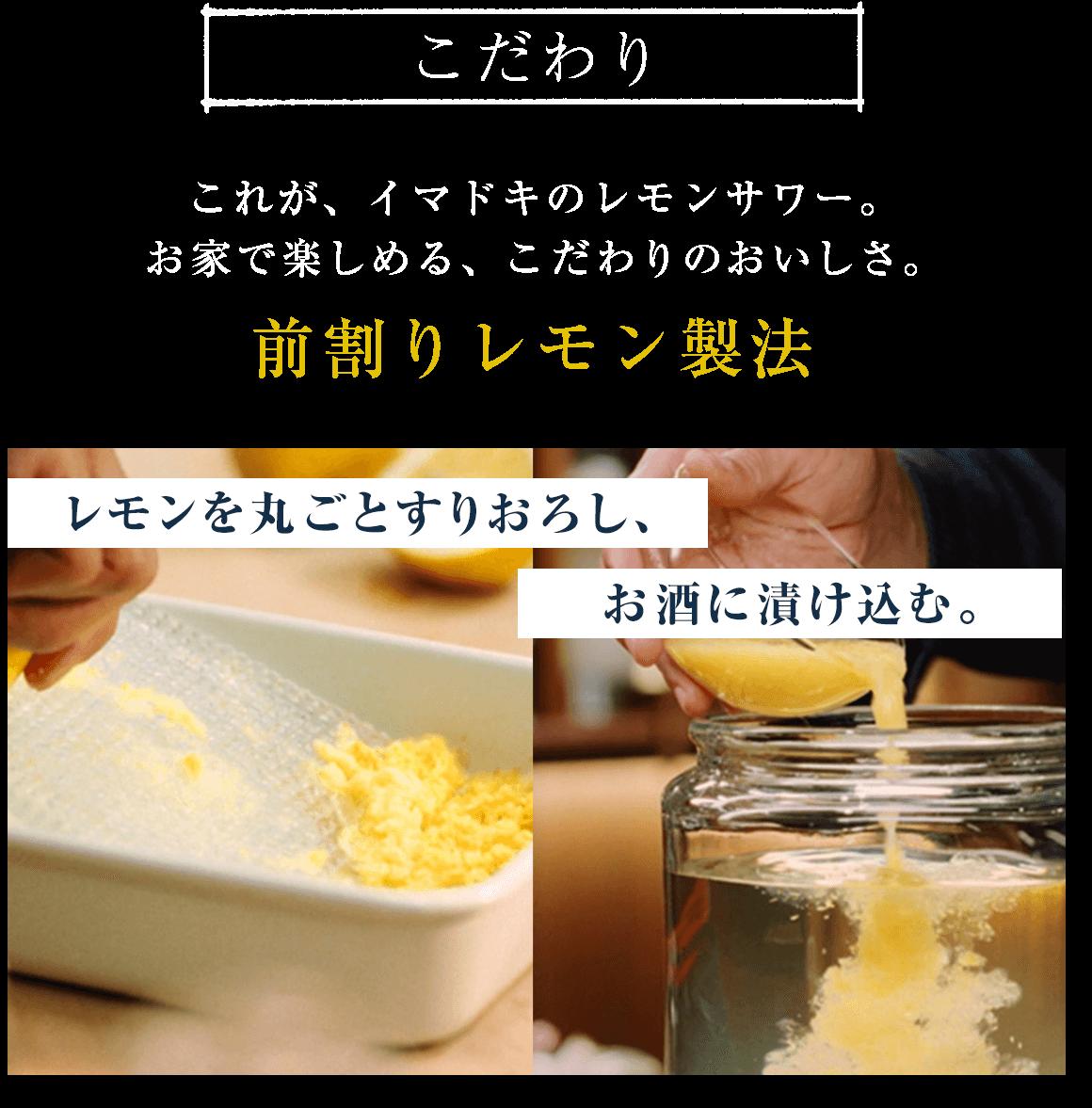 こだわり これが、イマドキのレモンサワー。             お家で楽しめる、こだわりのおいしさ。前割りレモン製法