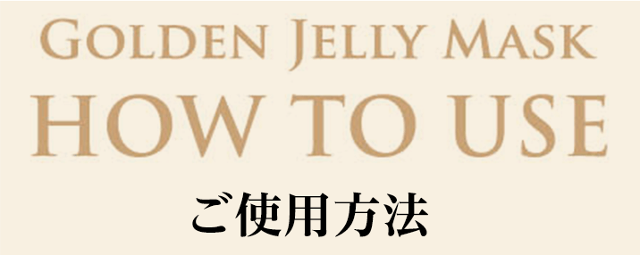 GOLDEN JELLY MASK HOW TO USE ご使用方法