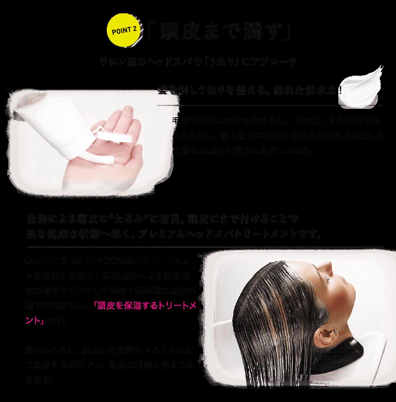 POINT2 「頭皮まで潤す」サロン級のヘッドスパで「うねり」にアプローチ 毛髪の内部に水分を留める力、「保水力」を限界まで高めるために、髪と頭皮の保湿に最適と思われる厳選した高級保湿成分を贅沢に配合しました。QUEEN'S BATHROOM薬用トリートメントは優れた保湿力と栄養成分による頭皮環境の改善を目的として極めて低刺激な成分構成で開発された、「頭皮を保湿するトリートメント」です。髪はもちろん、頭皮に直接塗布することにより頭皮を保湿ケアし、健康な状態に整えてゆきます。