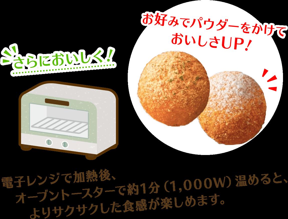 お好みでパウダーをかけて おいしさUP!さらにおいしく!電子レンジで加熱後、オーブントースターで約1分(1,000W)温めると、よりサクサクした食感が楽しめます。