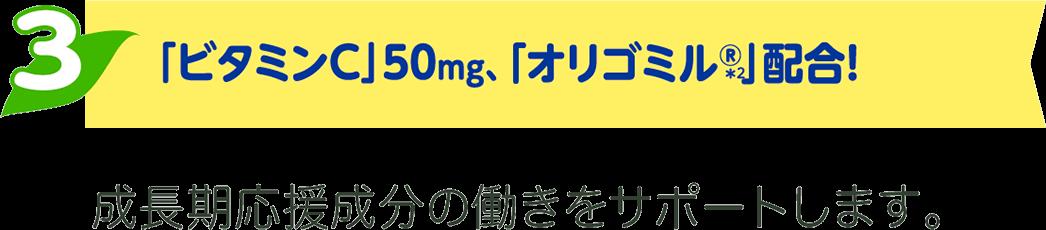 ビタミンC 50mg、オリゴミル®️配合!