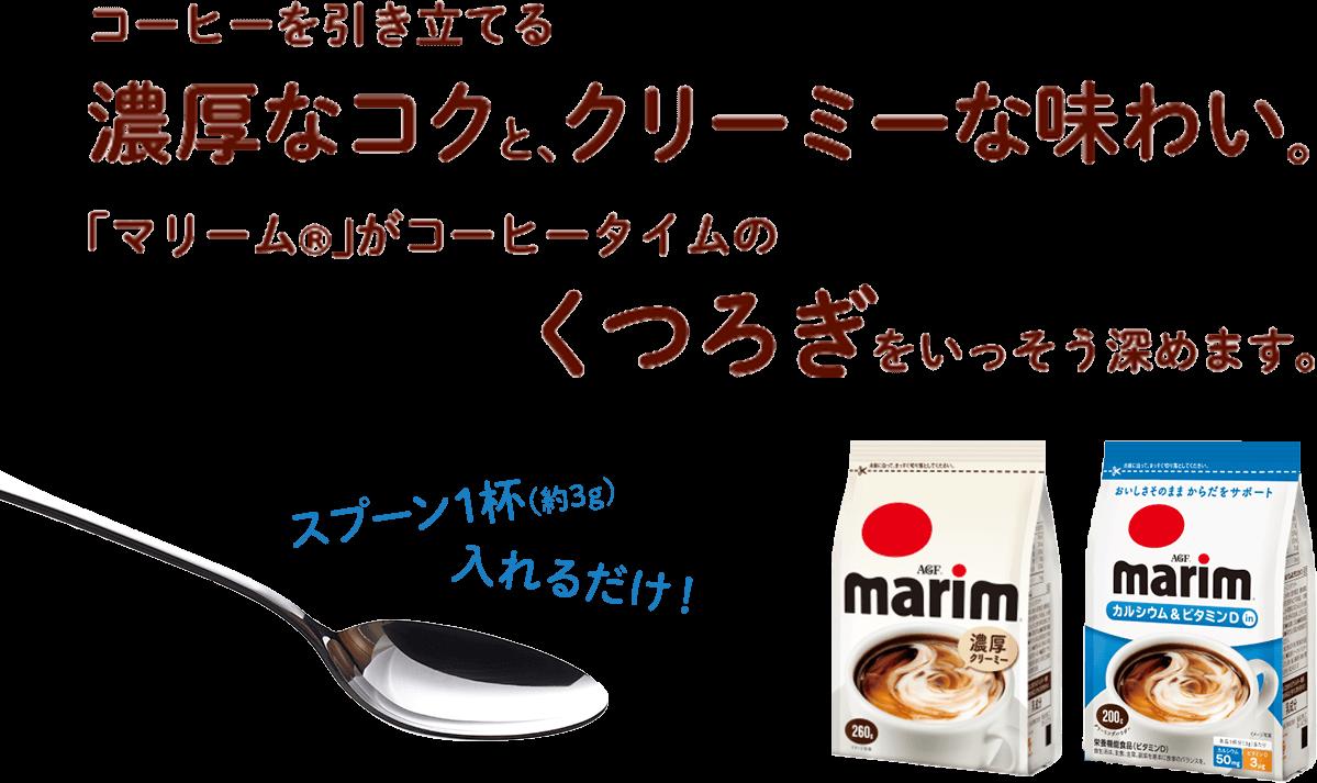 コーヒーを引き立てる濃厚なコクと、クリーミーな味わい。「マリーム®」がコーヒータイムのくつろぎをいっそう深めます。
