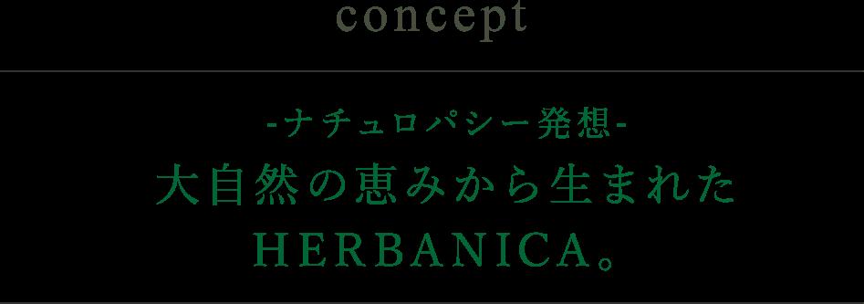 concept -ナチュロパシー発想- 大自然の恵みから生まれたHERBANICA。