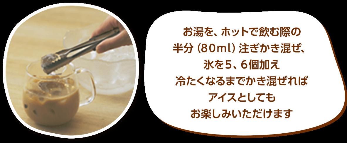 お湯をホットで飲む際の半分(80ml)注ぎかき混ぜ、氷を5,6個加え冷たくなるまでかき混ぜればアイスとしてもお楽しみいただけます♪