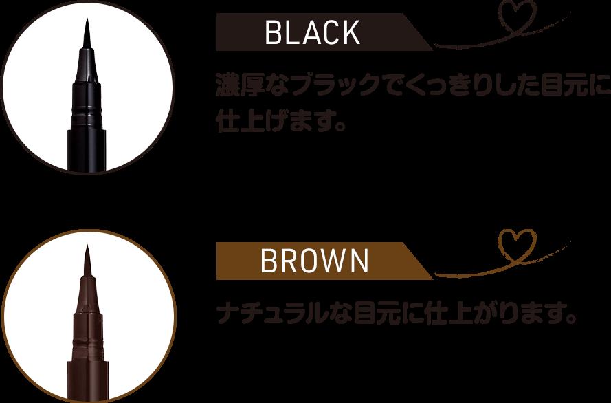 BLACK 濃厚なブラックでくっきりした目元に 仕上げます。,  BROWN ナチュラルな目元に仕上がります。