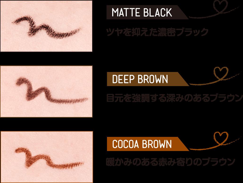MATTE BLACK ツヤを抑えた濃密ブラック,  DEEP BROWN 目元を強調する深みのあるブラウン, COCOA BROWN 暖かみのある赤み寄りのブラウン
