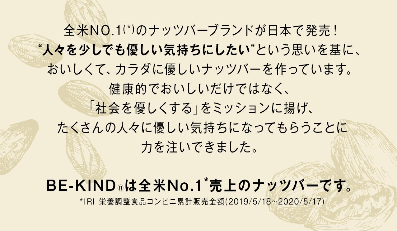 """全米NO.1(*)のナッツバーブランドが日本で発売!""""人々を少しでも優しい気持ちにしたい""""という思いを基に、おいしくて、カラダに優しいナッツバーを作っています。健康的でおいしいだけではなく、「社会を優しくする」をミッションに揚げ、たくさんの人々に優しい気持ちになってもらうことに力を注いできました。BE-KIND®は全米No.1*売上のナッツバーです。*IRI 栄養調整食品コンビニ累計販売金額(2019/5/18~2020/5/17)"""