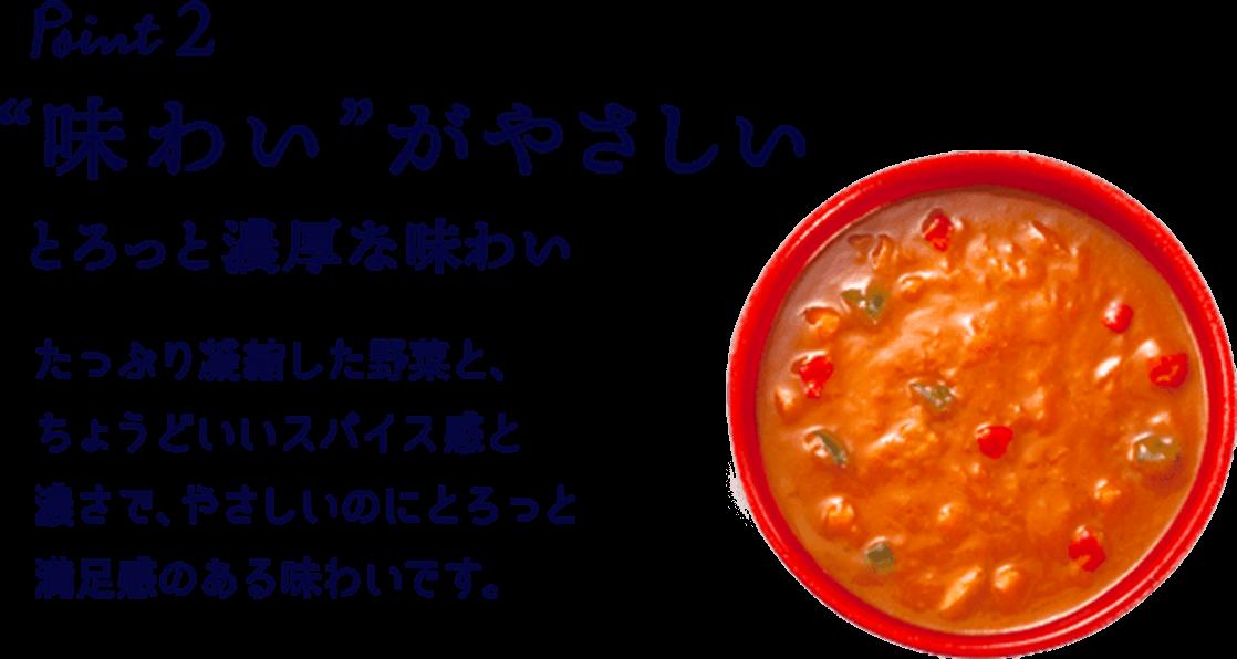 """Point2 """"味わい""""がやさしい とろっと濃厚な味わい たっぷり凝縮した野菜と、ちょうどいいスパイス感と濃さで、やさしいのにとろっと満足感のある味わいです。"""