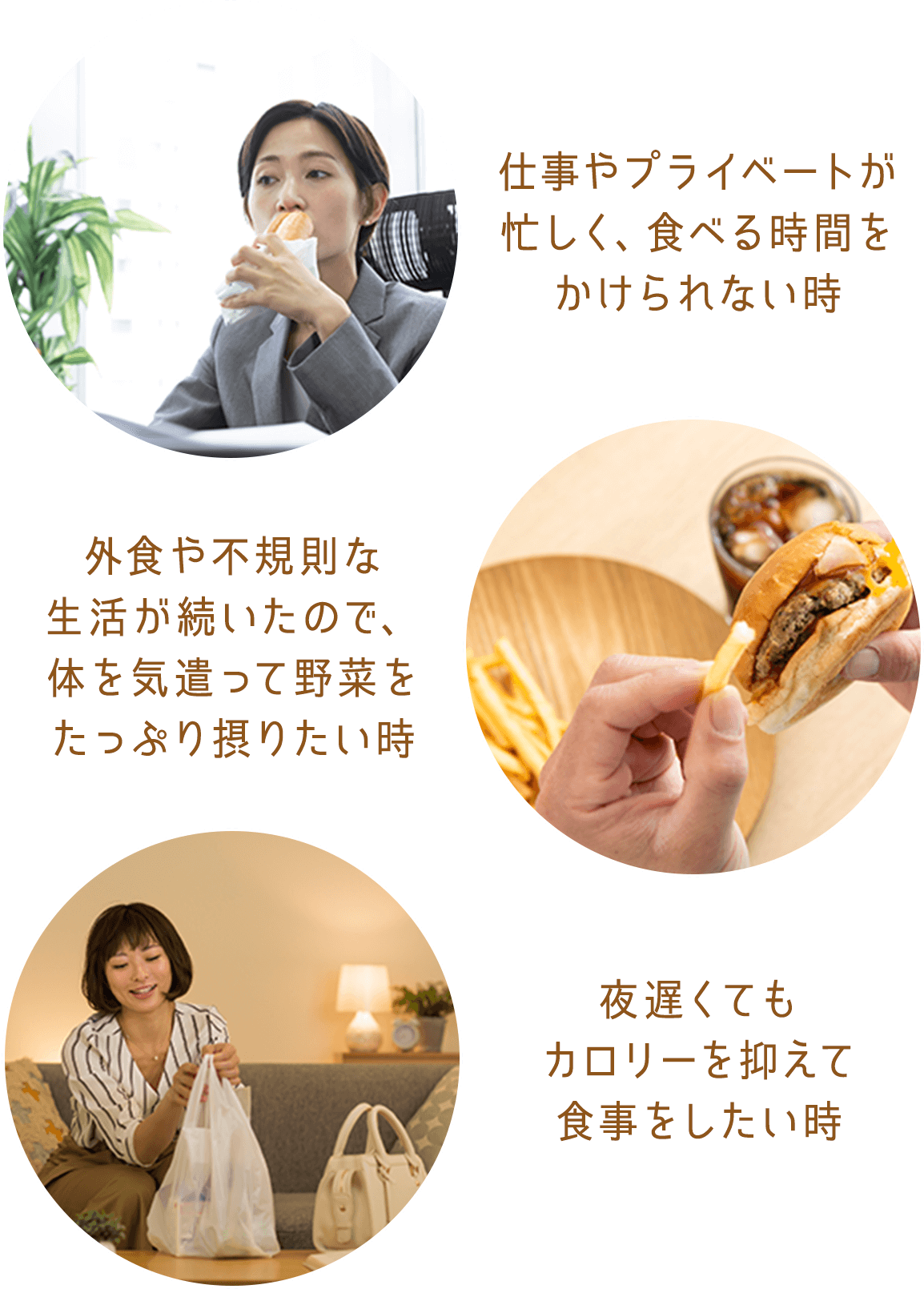仕事やプライベートが忙しく、食べる時間をかけられない時, 外食や不規則な生活が続いたので、体を気遣って野菜たっぷり摂りたい時, 夜遅くてもカロリーを抑えて食事をしたい時