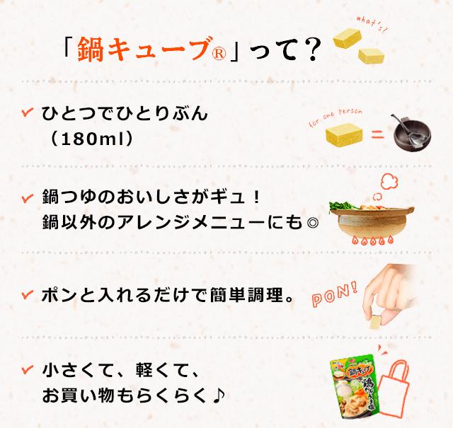 鍋キューブ®って?ひとつでひとりぶん (180ml)、鍋つゆのおいしさがギュ! 鍋以外のアレンジメニューにも◎、ポンと入れるだけで簡単調理、小さくて、軽くて、 お買い物もらくらく♪