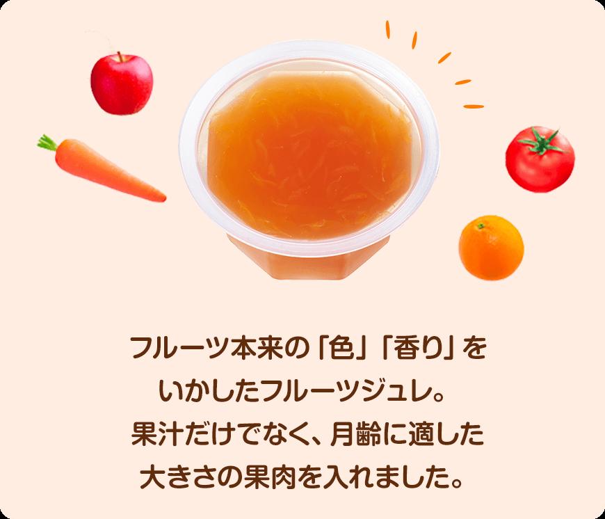 フルーツ本来の「色」「香り」をいかしたフルーツジュレ。 果汁だけでなく、月齢に適した大きさの果肉を入れました。