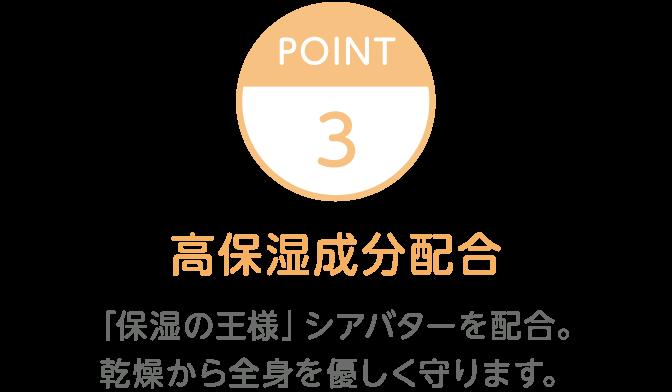 Point3 高保湿成分配合 「保湿の王様」シアバターを配合。 乾燥から全身を優しく守ります。