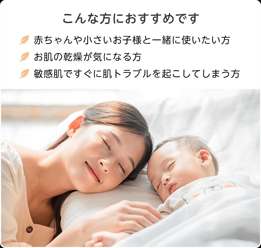 こんな方におすすめです ●赤ちゃんや小さいお子様と一緒に使いたい方 ●お肌の乾燥が気になる方 ●敏感肌ですぐに肌トラブルを起こしてしまう方