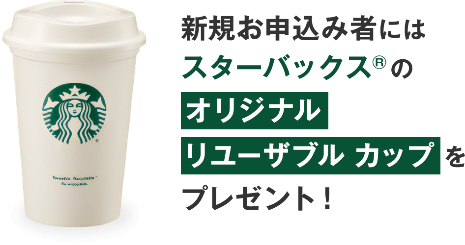 新規お申込み者には スターバックス(R)のオリジナル リユーザブル カップ をプレゼント!