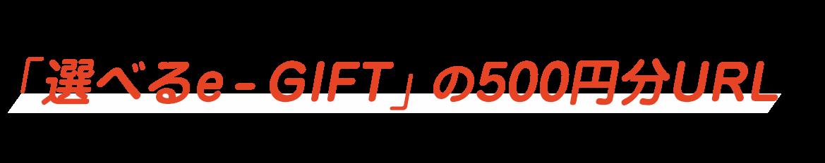 ご当選された方には、ご登録メールアドレスに「選べるe - GIFT」の500円分URLをお送りします!