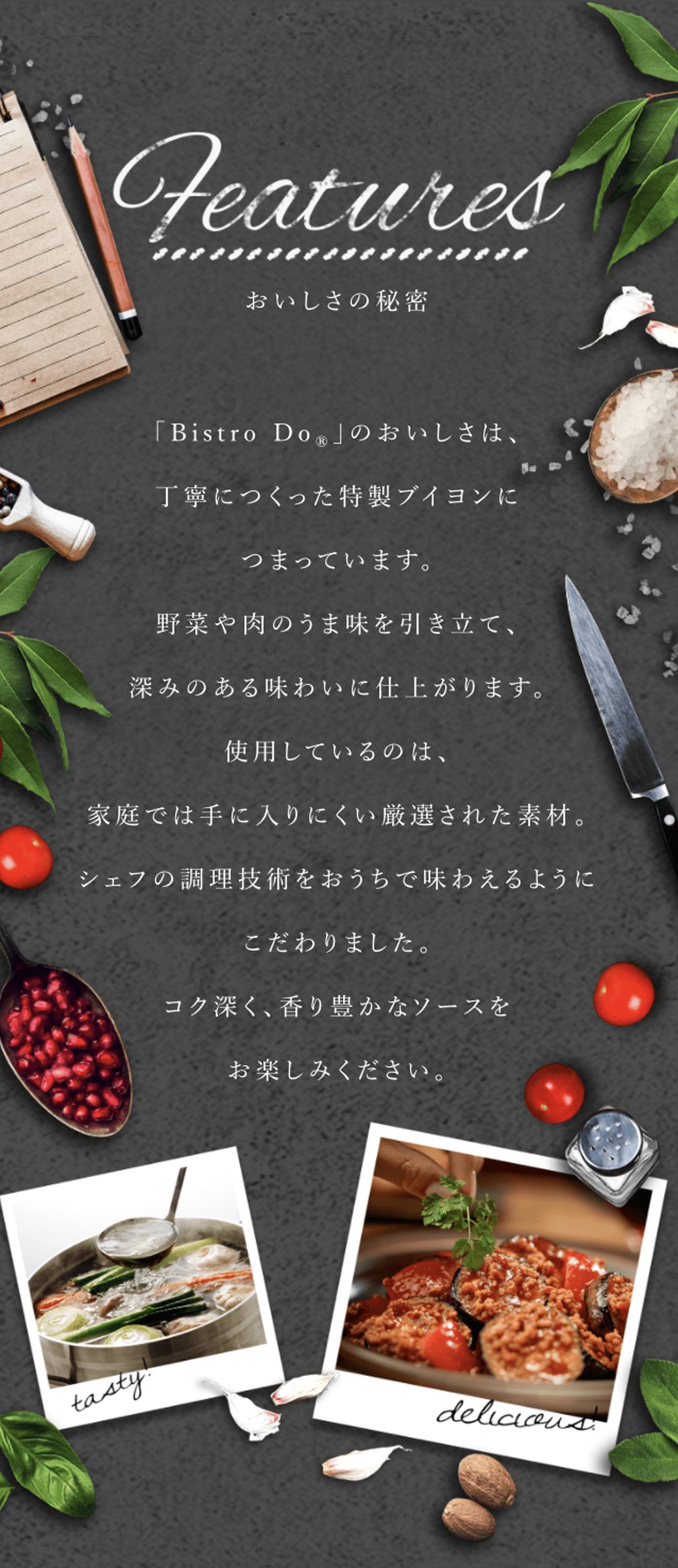 おいしさの秘密         「Bistro Do®」のおいしさは、 丁寧につくった特製ブイヨンに つまっています。 野菜や肉のうま味を引き立て、 深みのある味わいに仕上がります。 使用しているのは、 家庭では手に入りにくい厳選された素材。 シェフの調理技術をおうちで味わえるように こだわりました。 コク深く、香り豊かなソースを お楽しみください。