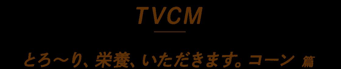 TVCM とろ〜り、栄養、いただきます。コーン篇
