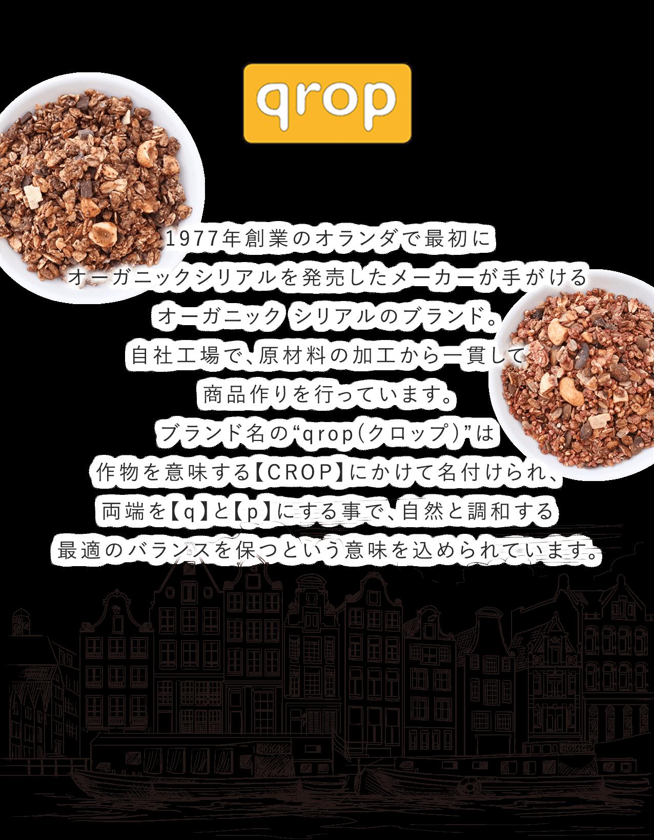 """1977年創業のオランダで最初にオーガニックシリアルを発売したメーカーが手がけるオーガニック シリアルのブランド。自社工場で、原材料の加工から一貫して商品作りを行っています。ブランド名の""""qrop(クロップ)""""は作物を意味する【CROP】にかけて名付けられ、両端を【q】と【p】にする事で、自然と調和する最適のバランスを保つという意味を込められています。"""