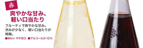 赤:爽やかな甘み、軽い口当たり フルーティで爽やかな甘み。 渋みが少なく、軽い口当たりが 特徴。 ●味わい やや甘口 ●アルコール分 10%