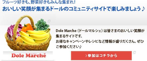 フルーツ好きも、野菜好きもみんな集まれ! おいしい笑顔が集まるドールのコミュニティサイトで楽しみましょう♪ Dole Marche(ドールマルシェ)は皆さまのおいしい笑顔が集まるサイトです。 お得なキャンペーンやレシピなど情報が盛りだくさん。ぜひご参加ください♪