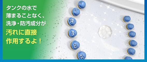 タンクの水で薄まることなく、洗浄防汚成分が汚れに直接作用するよ!