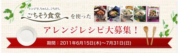 「ごちそう食堂」を使った アレンジレシピ大募集! 期間:2011年6月15日(木)〜7月15日(金)