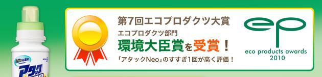 第7回エコプロダクツ大賞 エコプロダクツ部門 環境大臣賞を受賞! 「アタック Neo 」のすすぎ1回が高く評価! eco products awards 2010