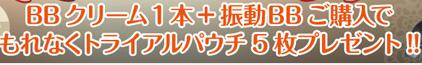 BBクリーム1本+振動BBご購入でもれなくトライアルパウチ5枚プレゼント!!