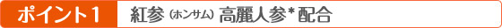 ポイント1 紅参(ホンサム)高麗人参*配合