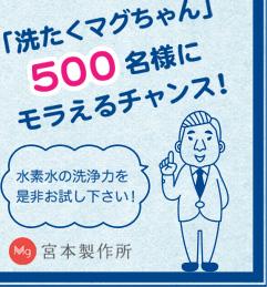 「洗たくマグちゃん」500名様にモラえるチャンス! 水素水の洗浄力を是非お試し下さい! 宮本製作所
