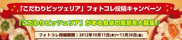 「こだわりピッツァリア」フォトコレ投稿キャンペーン 「こだわりピッツァ」がある食卓の風景を大募集 フォトコレ投稿期間:2012年10月11日(木)〜11月30日(金)