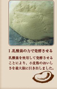 1.乳酸菌の力で発酵させる 乳酸菌を使用して発酵させることにより、小麦粉のおいしさを最大限に引き出しました。