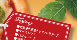 Topping ・北海道産十勝モッツァレラチーズ ・ダイストマト ・バジルソース ・完熟トマトのピッツァソース