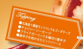 Topping ・北海道産十勝モッツァレラ&ゴーダチーズ ・チョリソーソーセージ ・フライドガーリック&輪切り唐辛子 ・唐辛子を効かせたピッツァソース