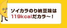 ソイカラのり納豆味は119kcalだカラ〜!