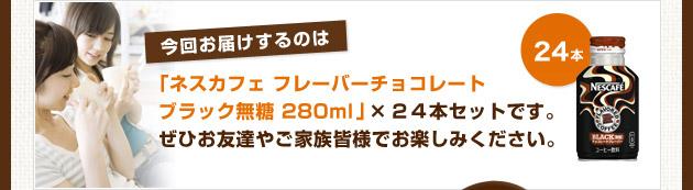 今回お届けするのは「ネスカフェ フレーバーチョコレートブラック無糖 280ml」 × 24本セットです。 ぜひお友達やご家族皆様でお楽しみください。