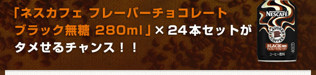 ネスカフェ フレーバーチョコレートブラック無糖 280ml × 24本セットがタメせるチャンス!!