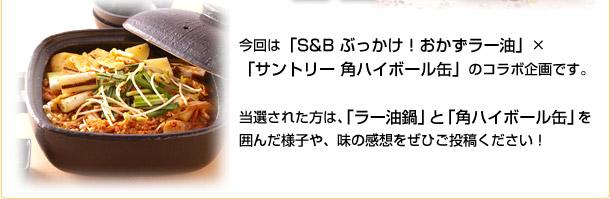 今回は「S&B ぶっかけ!おかずラー油」×「サントリー 角ハイボール缶」のコラボ企画です。 当選された方は、「ラー油鍋」と「角ハイボール缶」を囲んだ様子や、味の感想をぜひご投稿ください!