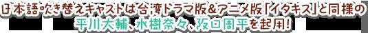 日本語吹き替えキャストは台湾ドラマ版&アニメ版「イタキス」と同様の平川大輔、水樹奈々、阪口周平を起用!