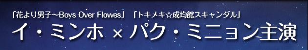 「花より男子〜Boys Over Flowes」「トキメキ☆成均館スキャンダル」イ・ミンホ×パク・ミニョン主演