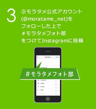 3 モラタメ公式アカウント(@moratame_net)をフォローした上で#モラタメフォト部をつけてInstagramに投稿