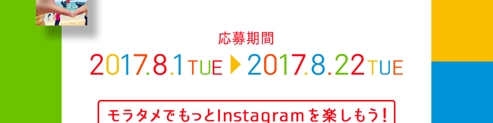 応募期間 2017.8.1 TUE > 2017.8.22 THU モラタメでもっとInstagramを楽しもう! をテーマに編集部がフォトコンテストをご用意しました! テーマは2つ! お好きなテーマで写真を撮っていただき、 #モラタメフォト部をつけてInstagramに投稿すれば応募完了です! 皆さまのステキなお写真をお待ちしております。