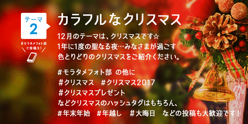 投稿テーマ カラフルなクリスマス 12月のテーマは、クリスマスです☆1年に1度の聖なる夜…みなさまが過ごす色とりどりのクリスマスをご紹介ください。#モラタメフォト部 の他に #クリスマス #クリスマス2017 #クリスマスプレゼント などクリスマスのハッシュタグはもちろん、#年末年始 #年越し #大晦日 などの投稿も大歓迎です!