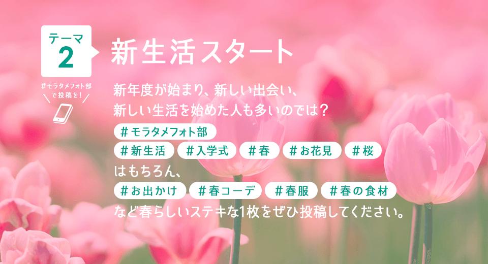 テーマ2 新生活スタート 新年度が始まり、新しい出会い、新しい生活を始めた人も多いのでは? #モラタメフォト部 #新生活 #入学式 #春 #お花見 #桜 はもちろん、#お出かけ #春コーデ #春服 #春の食材 など春らしいステキな1枚をぜひ投稿してください。
