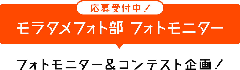 応募受付中!モラタメフォト部フォトモニター フォトモニター&コンテスト企画!