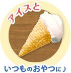 「アイスと」いつものおやつに♪