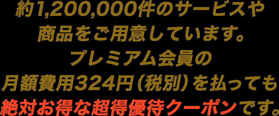 約1,200,000件のサービスや商品をご用意しています。プレミアム会員の月額費用324円(税別)を払っても絶対お得な超得優待クーポンです。