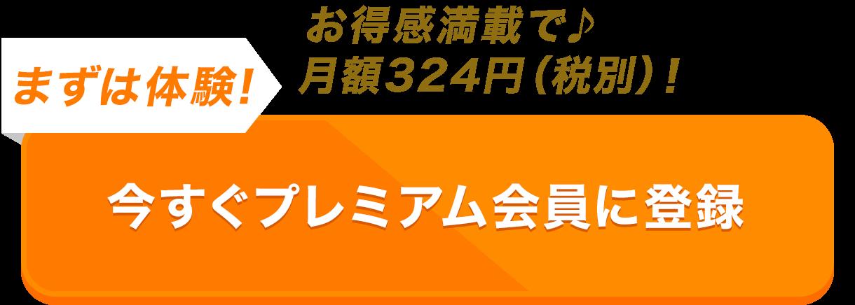 お得感満載で♪月額324円(税別)ポッキリ! まずは体験! 初月無料でプレミアム会員に登録