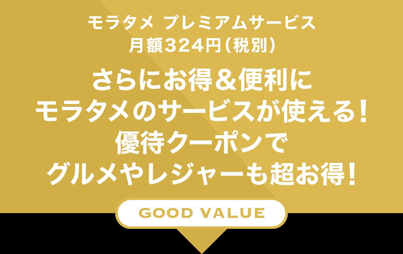 モラタメ プレミアムサービス 月額324円(税別) さらにお得&便利にモラタメのサービスが使える! 優待クーポンでグルメやレジャーも超お得! GOOD VALUE