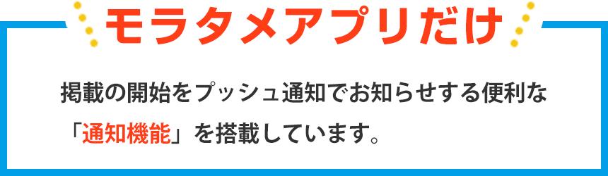 モラタメアプリだけ 掲載の開始をプッシュ通知でお知らせする便利な「通知機能」を搭載しています。